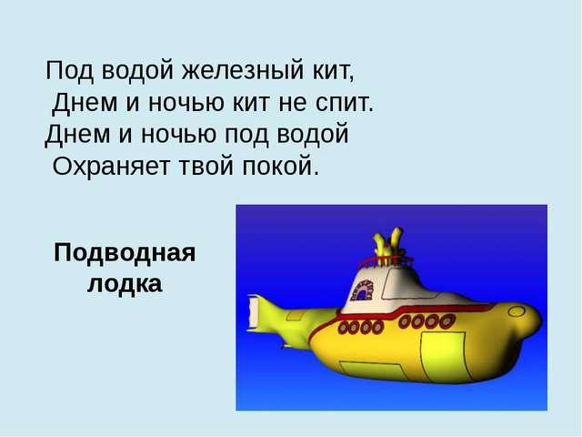 Под водой железный кит, Днем и ночью кит не спит. Днем и ночью под водой Охра...