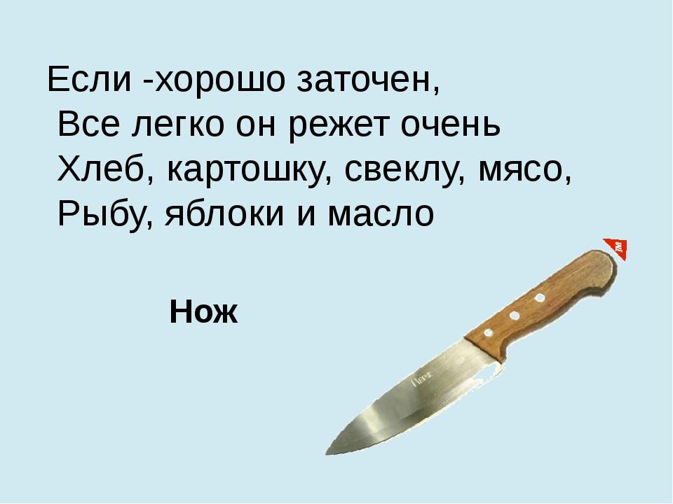 Если -хорошо заточен, Все легко он режет очень Хлеб, картошку, свеклу, мясо,...