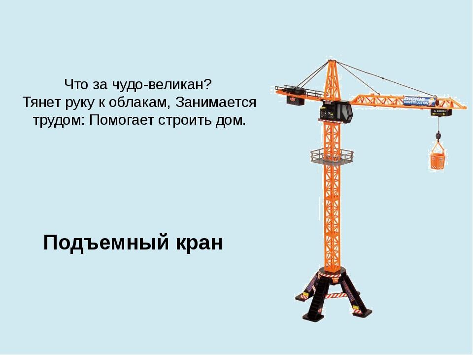 Что за чудо-великан? Тянет руку к облакам, Занимается трудом: Помогает строит...