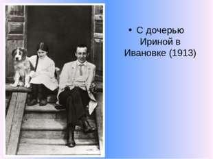 С дочерью Ириной в Ивановке (1913)