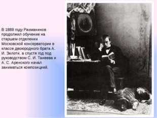 В 1888 году Рахманинов продолжил обучение на старшем отделении Московской кон