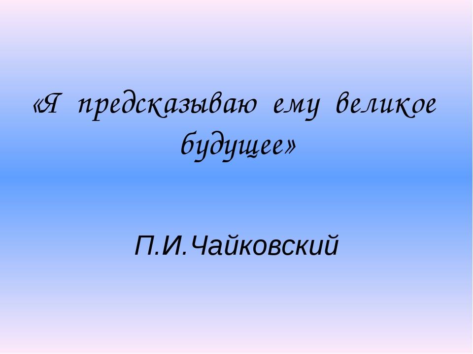 «Я предсказываю ему великое будущее» П.И.Чайковский