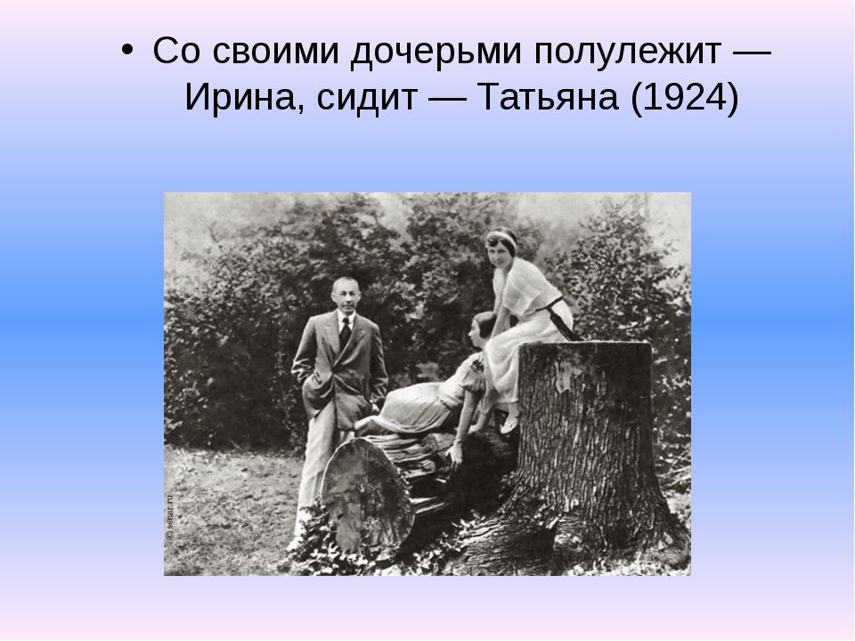 Со своими дочерьми полулежит — Ирина, сидит — Татьяна (1924)