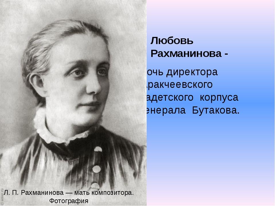 Любовь Рахманинова - дочь директора Аракчеевского кадетского корпуса генерала...
