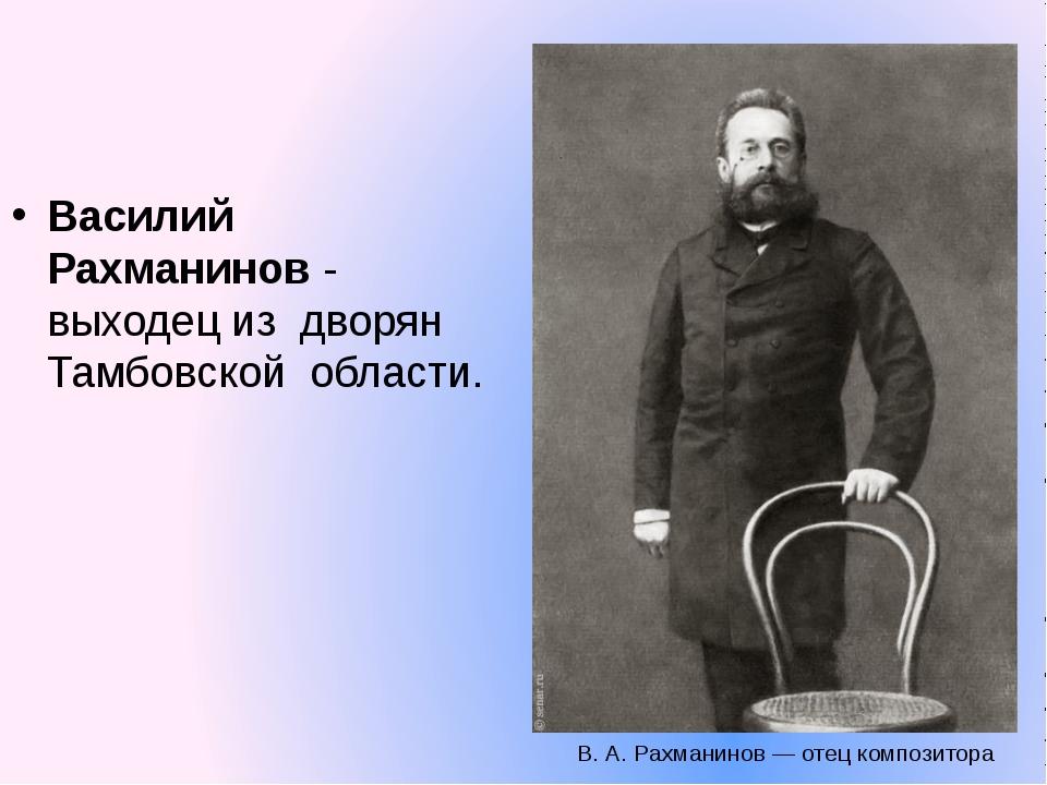 Василий Рахманинов - выходец из дворян Тамбовской области. В. А. Рахманинов —...