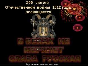 200 - летию Отечественной войны 1812 года посвящается Виртуальная книжная выс