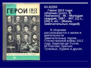 63.3(2)52 Герои 1812 года: сборник/ [сост. В. Левченко]. - М. : Молодая гвар