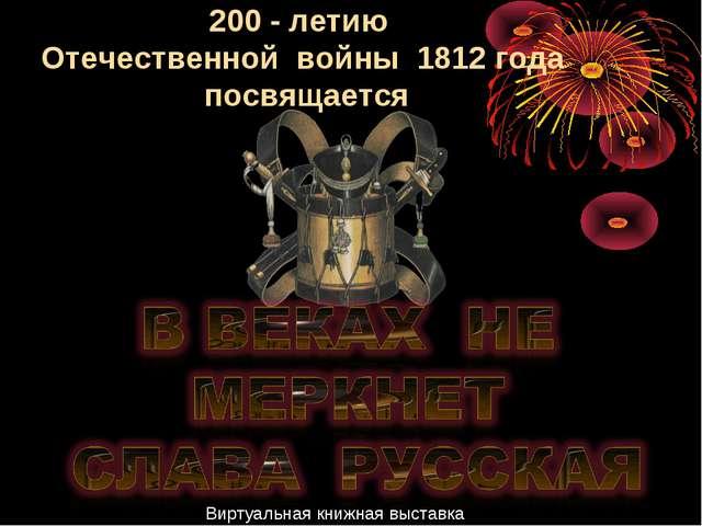 200 - летию Отечественной войны 1812 года посвящается Виртуальная книжная выс...