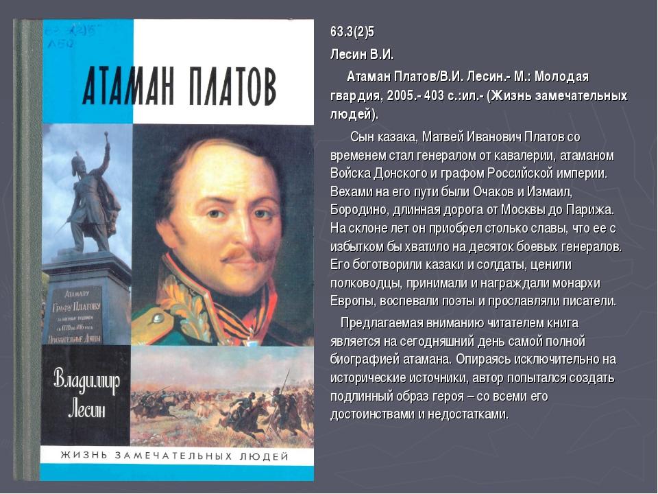 63.3(2)5 Лесин В.И. Атаман Платов/В.И. Лесин.- М.: Молодая гвардия, 2005.- 40...