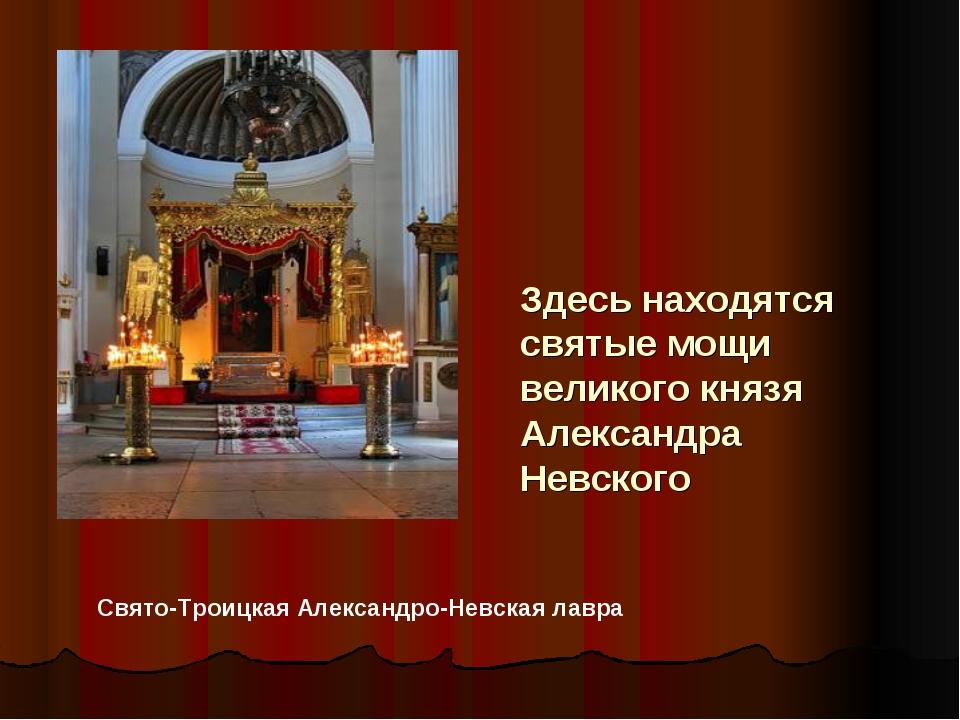 Здесь находятся святые мощи великого князя Александра Невского Свято-Троицкая...