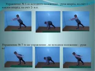 Упражнение № 6 из исходного положения – руки вперёд, на счёт 1 - наклон впер