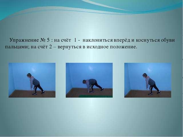 Упражнение № 5 : на счёт 1 - наклониться вперёд и коснуться обуви пальцами;...