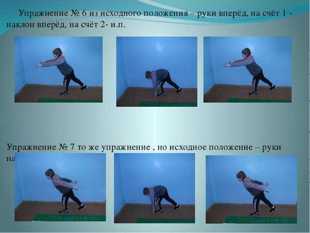 Упражнение № 6 из исходного положения – руки вперёд, на счёт 1 - наклон впер...