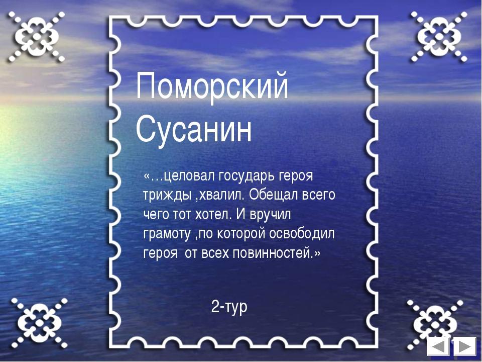 Поморский Сусанин «…целовал государь героя трижды ,хвалил. Обещал всего чего...