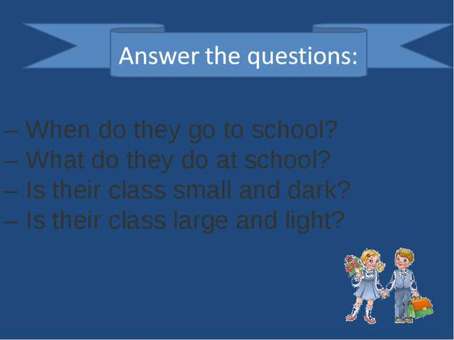 – When do they go to school? – What do they do at school? – Is their class sm...