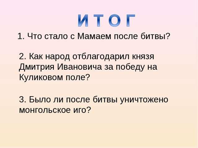 1. Что стало с Мамаем после битвы? 2. Как народ отблагодарил князя Дмитрия Ив...