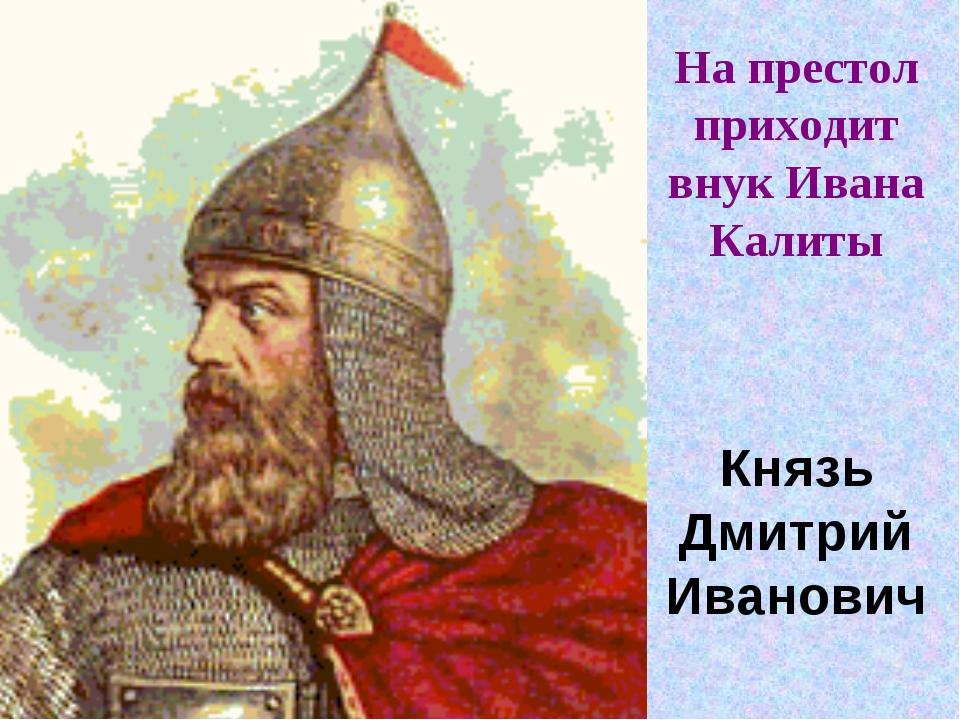 На престол приходит внук Ивана Калиты Князь Дмитрий Иванович