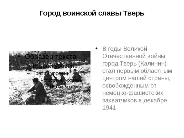 Город воинской славы Тверь В годы Великой Отечественной войны город Тверь (Ка...