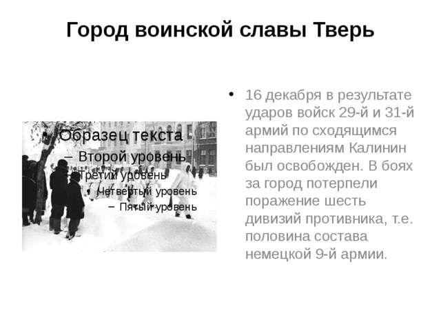 Город воинской славы Тверь 16 декабря в результате ударов войск 29-й и 31-й а...