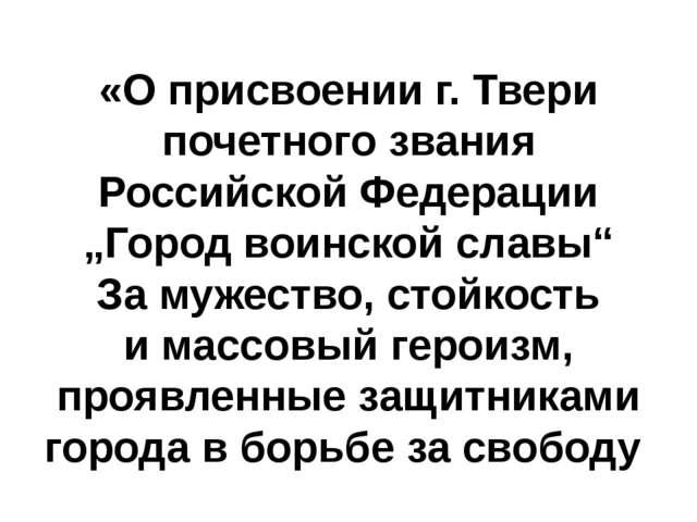 """«Оприсвоении г. Твери почетного звания Российской Федерации """"Город воинской..."""