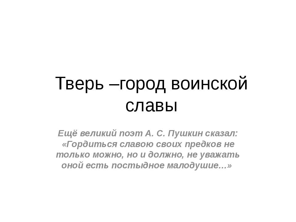Тверь –город воинской славы Ещё великий поэт А. С. Пушкин сказал: «Гордиться...