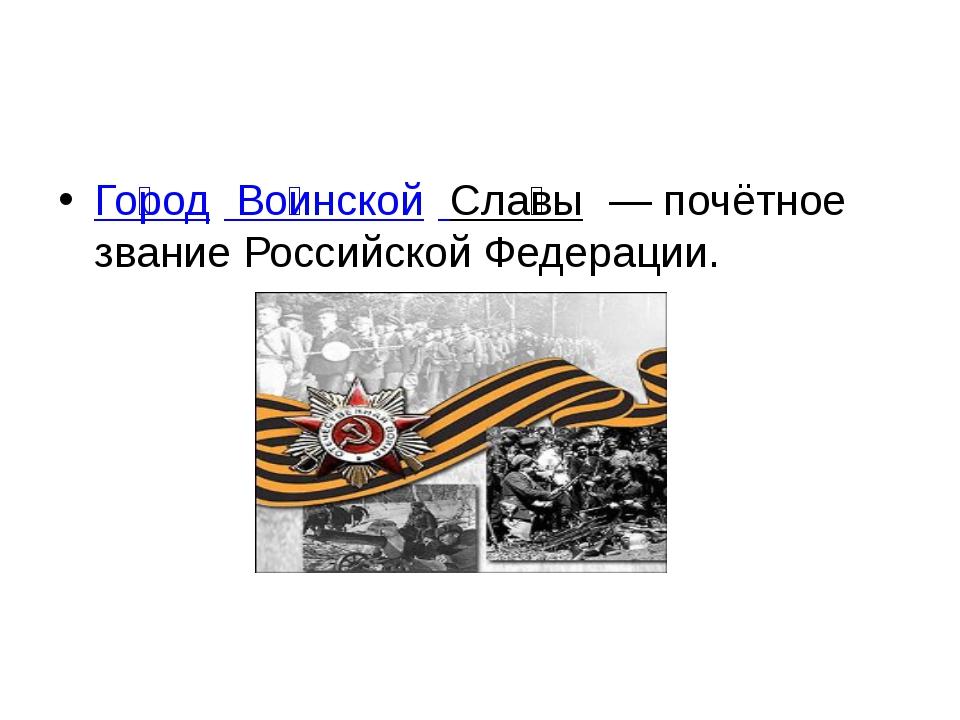 Го́род Во́инской Сла́вы— почётное звание Российской Федерации.