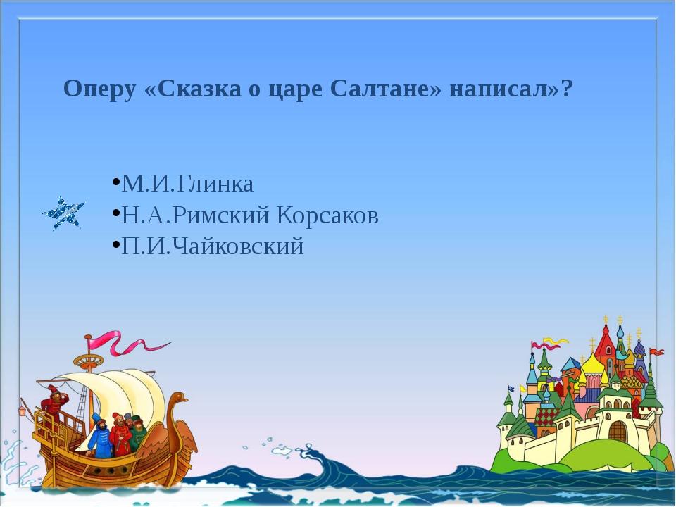 Оперу «Сказка о царе Салтане» написал»? М.И.Глинка Н.А.Римский Корсаков П.И.Ч...