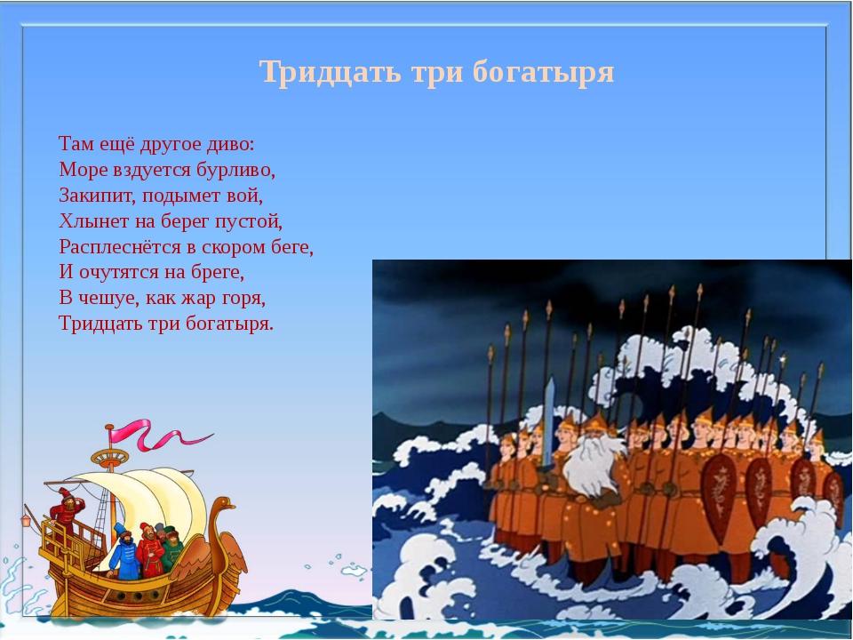 Тридцать три богатыря Там ещё другое диво: Море вздуется бурливо, Закипит, по...