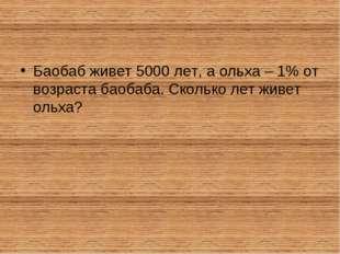 Баобаб живет 5000 лет, а ольха – 1% от возраста баобаба. Сколько лет живет ол