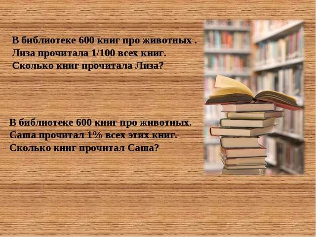 В библиотеке 600 книг про животных. Саша прочитал 1% всех этих книг. Сколько...