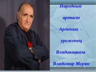 Народный артист Армении - уроженец Владикавказа Владимир Мсрян