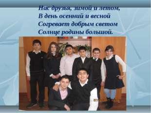Нас друзья, зимой и летом,  В день осенний и весной Согревает добры