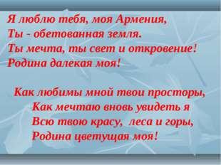 Я люблю тебя, моя Армения, Ты - обетованная земля. Ты мечта, ты свет и откров