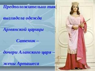 Предположительно так выглядела одежда Армянской царицы Сатеник – дочери Аланс