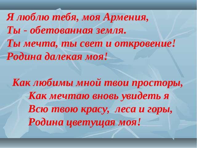 Я люблю тебя, моя Армения, Ты - обетованная земля. Ты мечта, ты свет и откров...