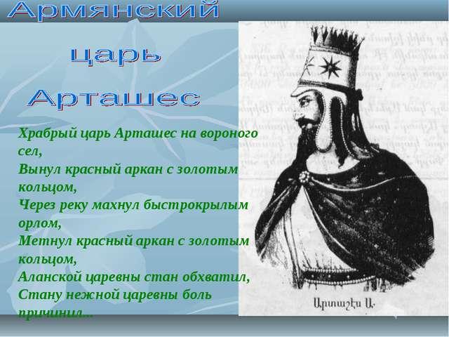 Храбрый царь Арташес на вороного сел, Вынул красный аркан с золотым кольцом,...