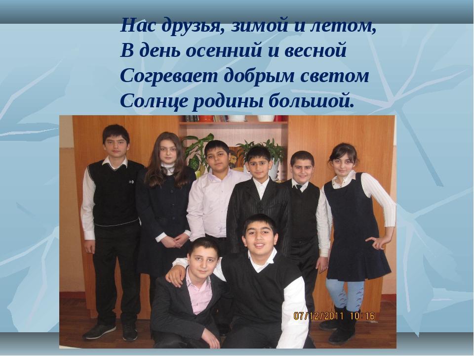Нас друзья, зимой и летом,  В день осенний и весной Согревает добры...