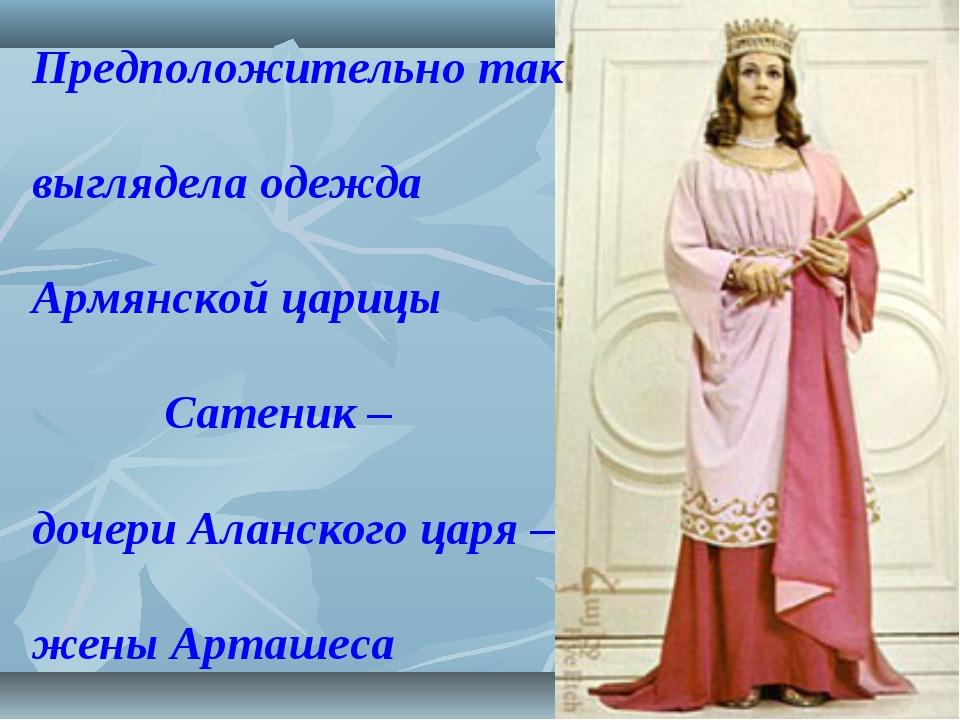 Предположительно так выглядела одежда Армянской царицы Сатеник – дочери Аланс...