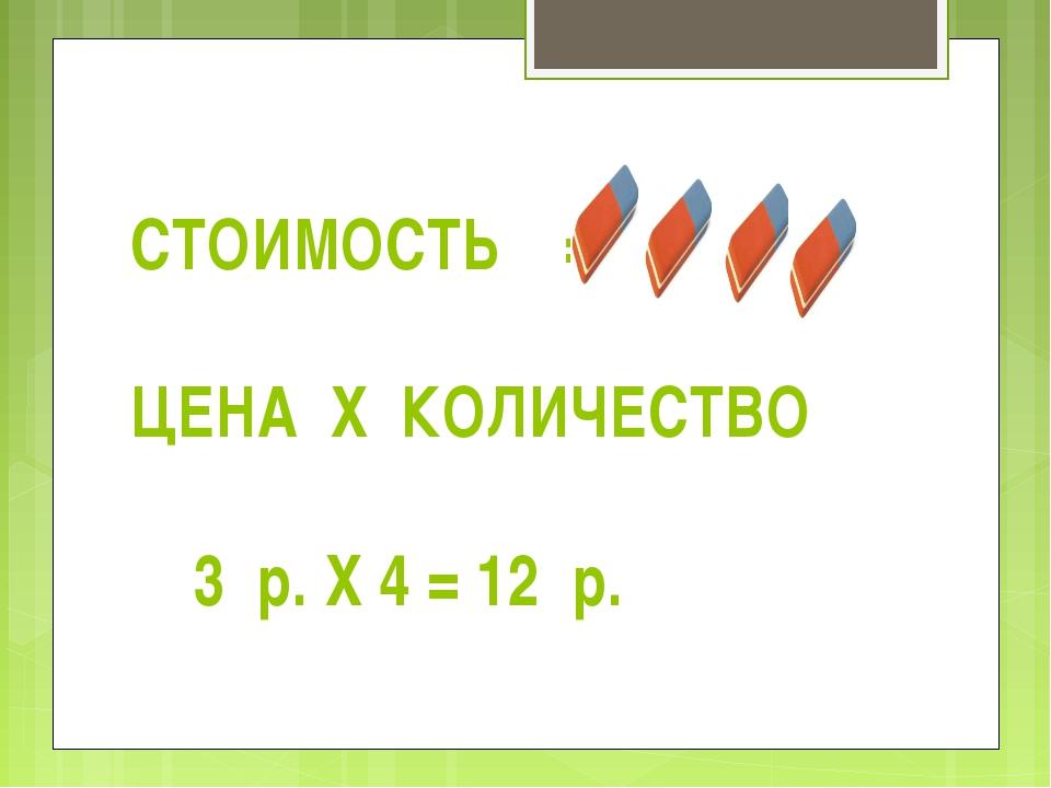СТОИМОСТЬ = ЦЕНА Х КОЛИЧЕСТВО 3 р. Х 4 = 12 р.