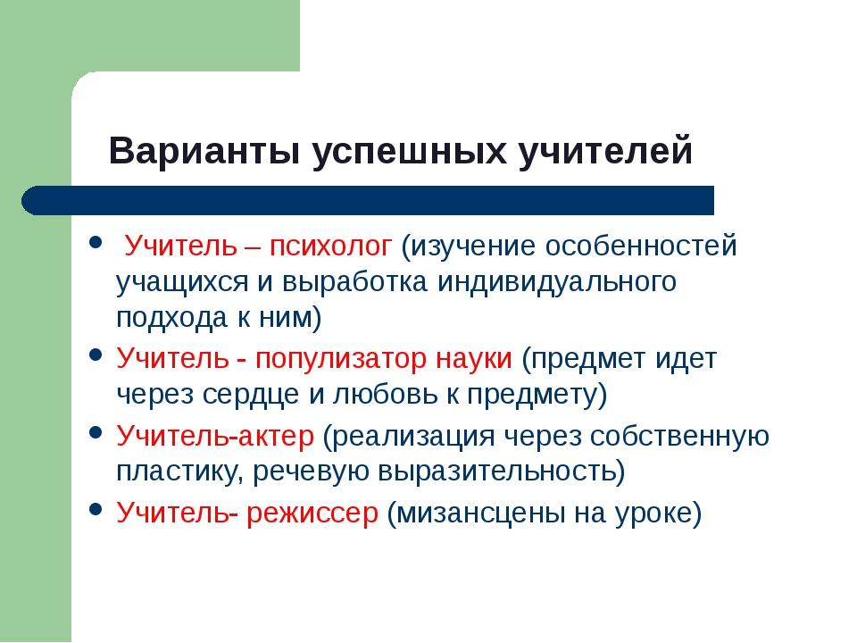 Варианты успешных учителей Учитель – психолог (изучение особенностей учащихся...