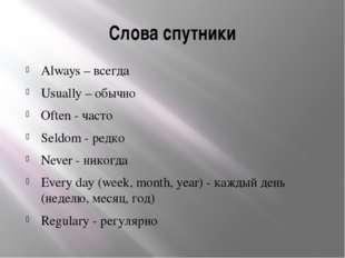 Слова спутники Always – всегда Usually – обычно Often - часто Seldom - редко