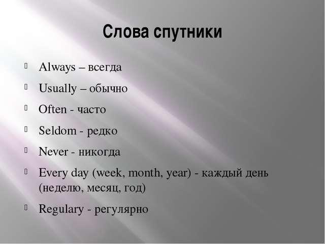 Слова спутники Always – всегда Usually – обычно Often - часто Seldom - редко...