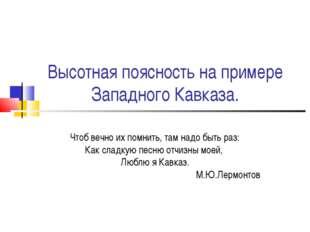 Высотная поясность на примере Западного Кавказа. Чтоб вечно их помнить, там н