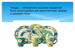 Посуда — обобщённое название предметов быта, используемых для приготовления,
