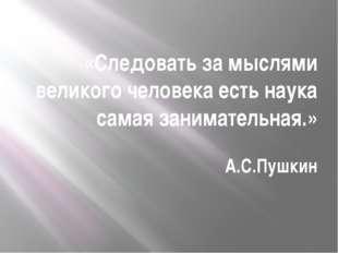 «Следовать за мыслями великого человека есть наука самая занимательная.» А.С.