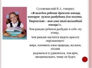 Сухомлинский В.А. говорил: «В каждом ребенке дремлет птица, которую нужно раз