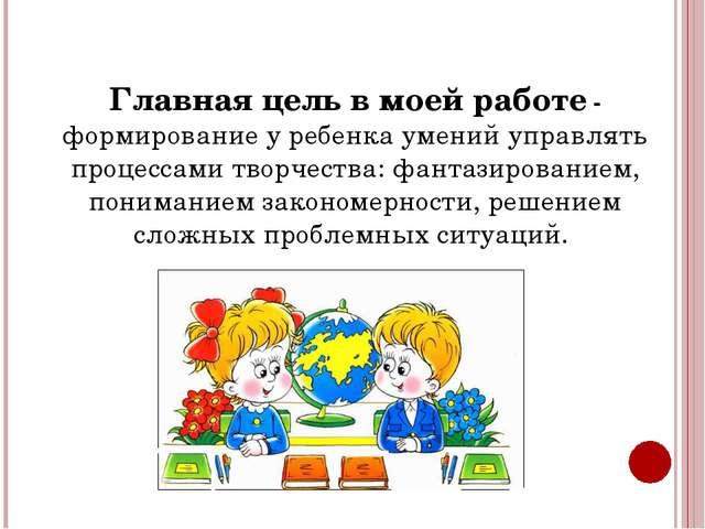 Главная цель в моей работе - формирование у ребенка умений управлять процесса...