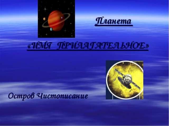 Планета «ИМЯ ПРИЛАГАТЕЛЬНОЕ» Остров Чистописание