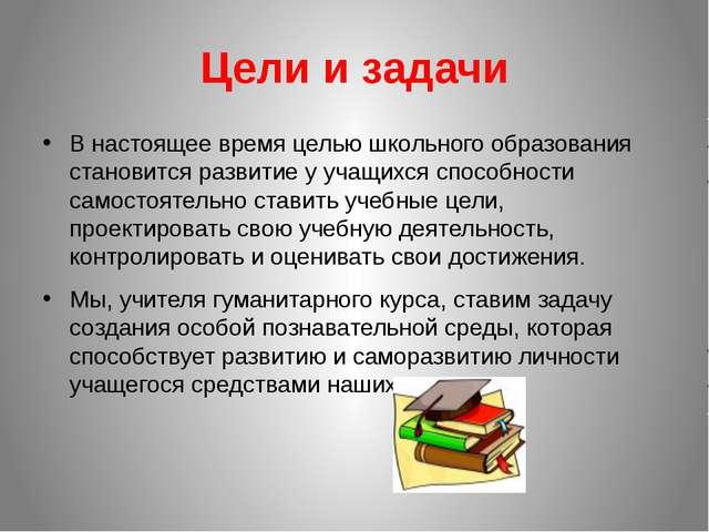 Цели и задачи В настоящее время целью школьного образования становится развит...