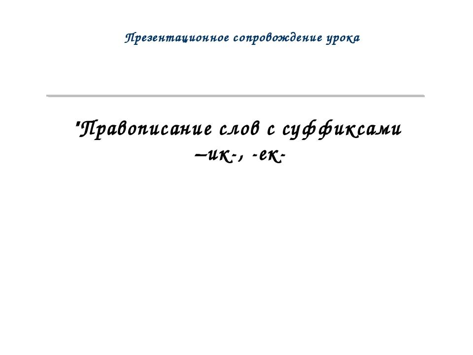 """""""Правописание слов с суффиксами –ик-, -ек- Презентационное сопровождение урока"""